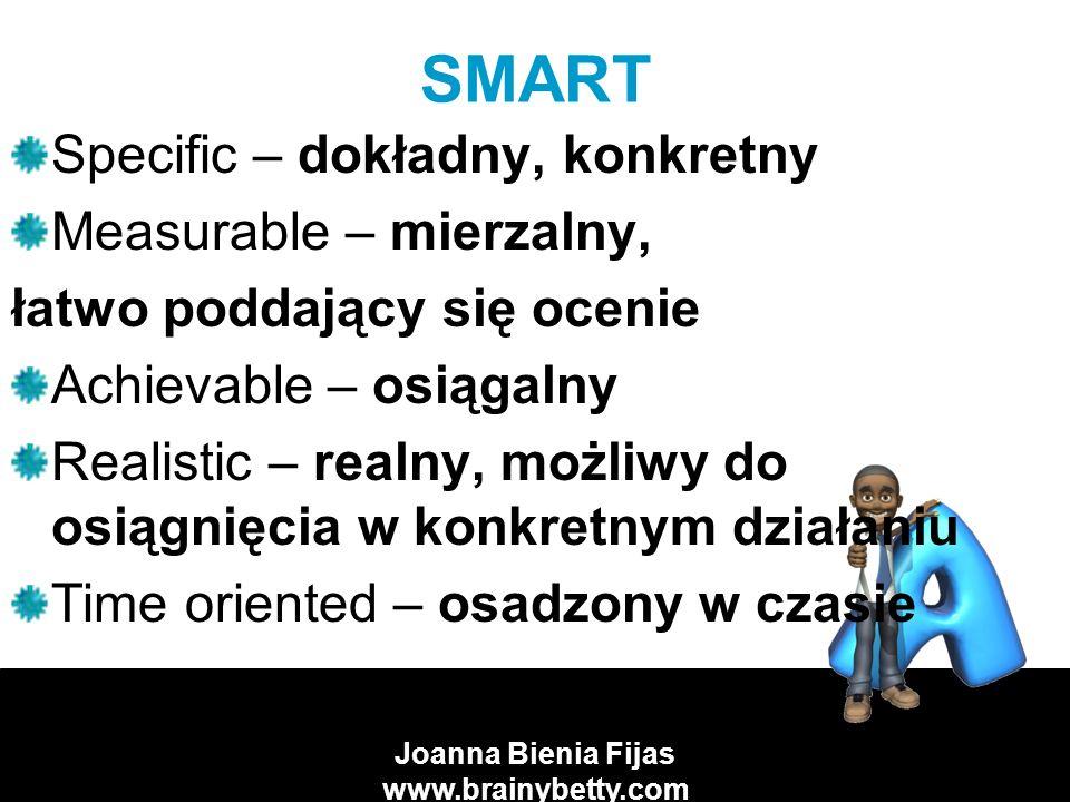 Joanna Bienia Fijas www.brainybetty.com SMART Specific – dokładny, konkretny Measurable – mierzalny, łatwo poddający się ocenie Achievable – osiągalny Realistic – realny, możliwy do osiągnięcia w konkretnym działaniu Time oriented – osadzony w czasie