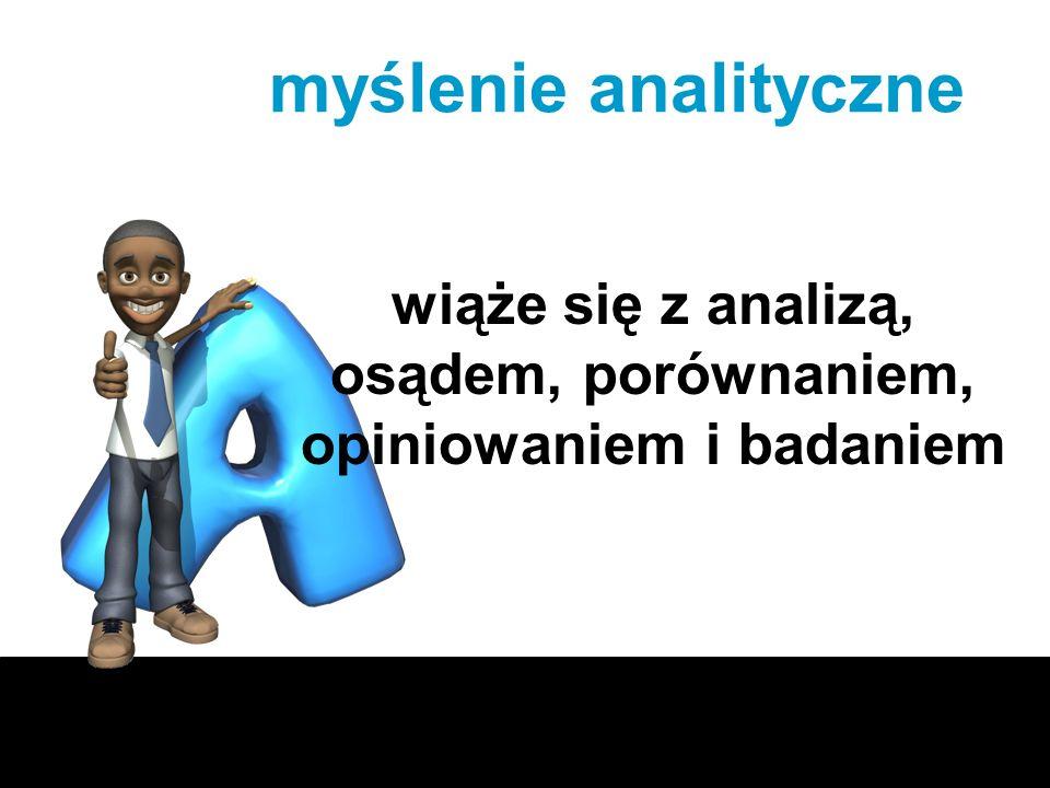 myślenie analityczne wiąże się z analizą, osądem, porównaniem, opiniowaniem i badaniem