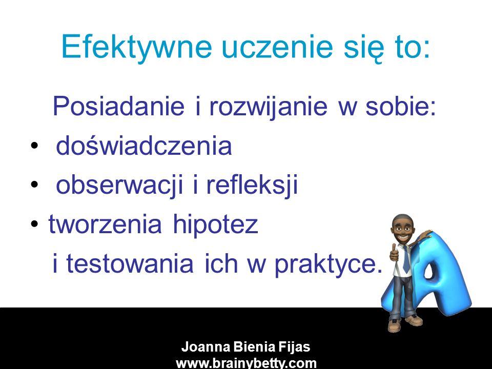 Joanna Bienia Fijas www.brainybetty.com Efektywne uczenie się to: Posiadanie i rozwijanie w sobie: doświadczenia obserwacji i refleksji tworzenia hipotez i testowania ich w praktyce.