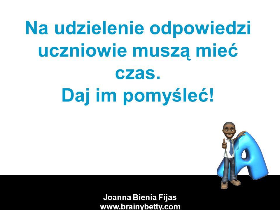 Joanna Bienia Fijas www.brainybetty.com Na udzielenie odpowiedzi uczniowie muszą mieć czas.