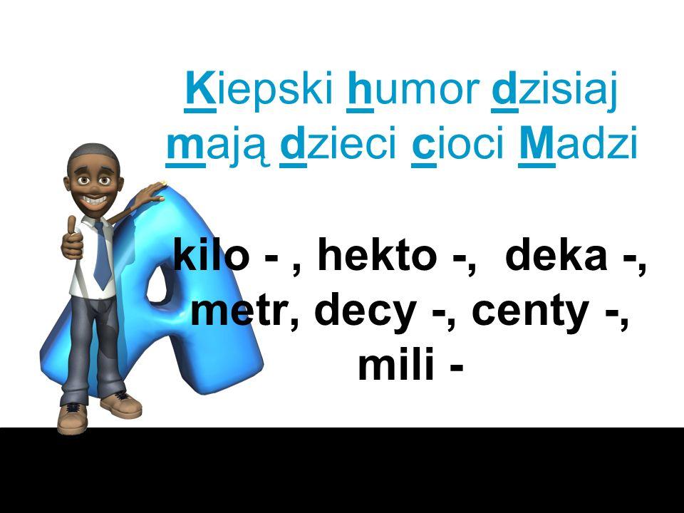 Kiepski humor dzisiaj mają dzieci cioci Madzi kilo -, hekto -, deka -, metr, decy -, centy -, mili -