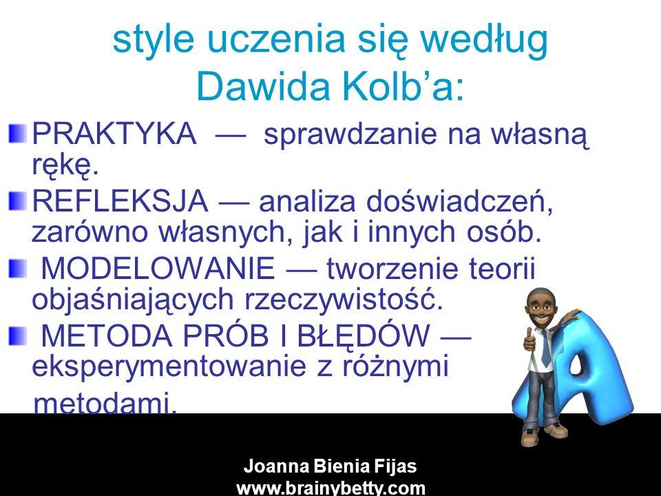Joanna Bienia Fijas www.brainybetty.com style uczenia się według Dawida Kolba: PRAKTYKA sprawdzanie na własną rękę.