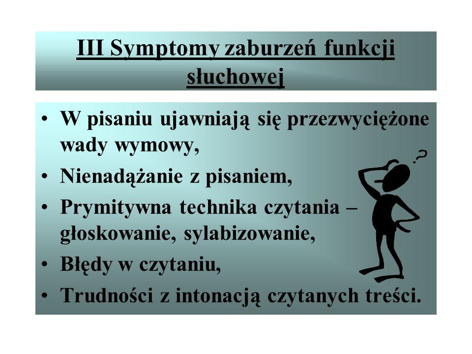 III Symptomy zaburzeń funkcji słuchowej Błędy w zapisie i-j, ą-om, Opuszczanie podwajanie, przestawianie, dodawanie liter, przestawianie kolejności, O