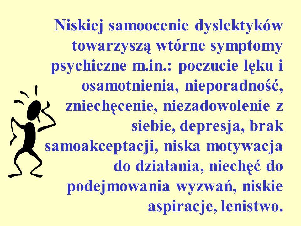Niskiej samoocenie dyslektyków towarzyszą wtórne symptomy psychiczne m.in.: poczucie lęku i osamotnienia, nieporadność, zniechęcenie, niezadowolenie z siebie, depresja, brak samoakceptacji, niska motywacja do działania, niechęć do podejmowania wyzwań, niskie aspiracje, lenistwo.