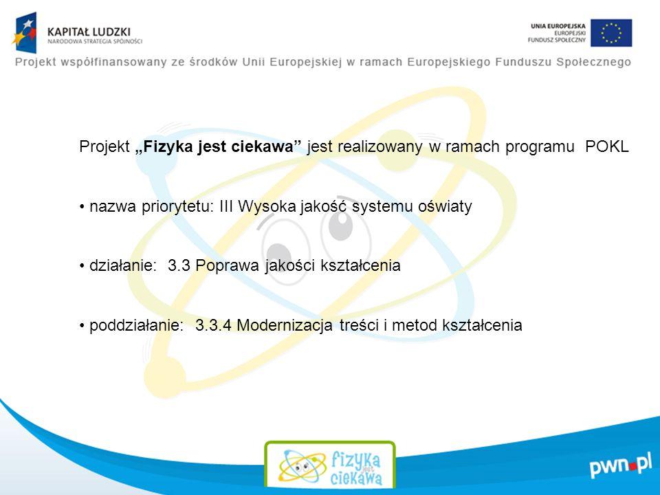 Projekt Fizyka jest ciekawa jest realizowany w ramach programu POKL nazwa priorytetu: III Wysoka jakość systemu oświaty działanie: 3.3 Poprawa jakości kształcenia poddziałanie: 3.3.4 Modernizacja treści i metod kształcenia