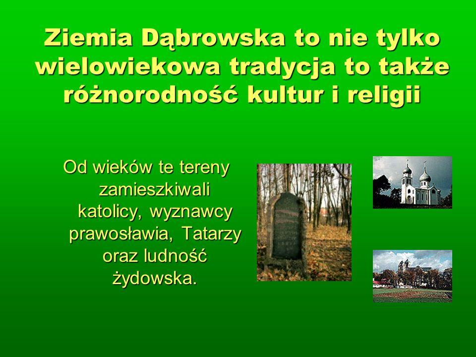 Ziemia Dąbrowska to nie tylko wielowiekowa tradycja to także różnorodność kultur i religii Od wieków te tereny zamieszkiwali katolicy, wyznawcy prawosławia, Tatarzy oraz ludność żydowska.