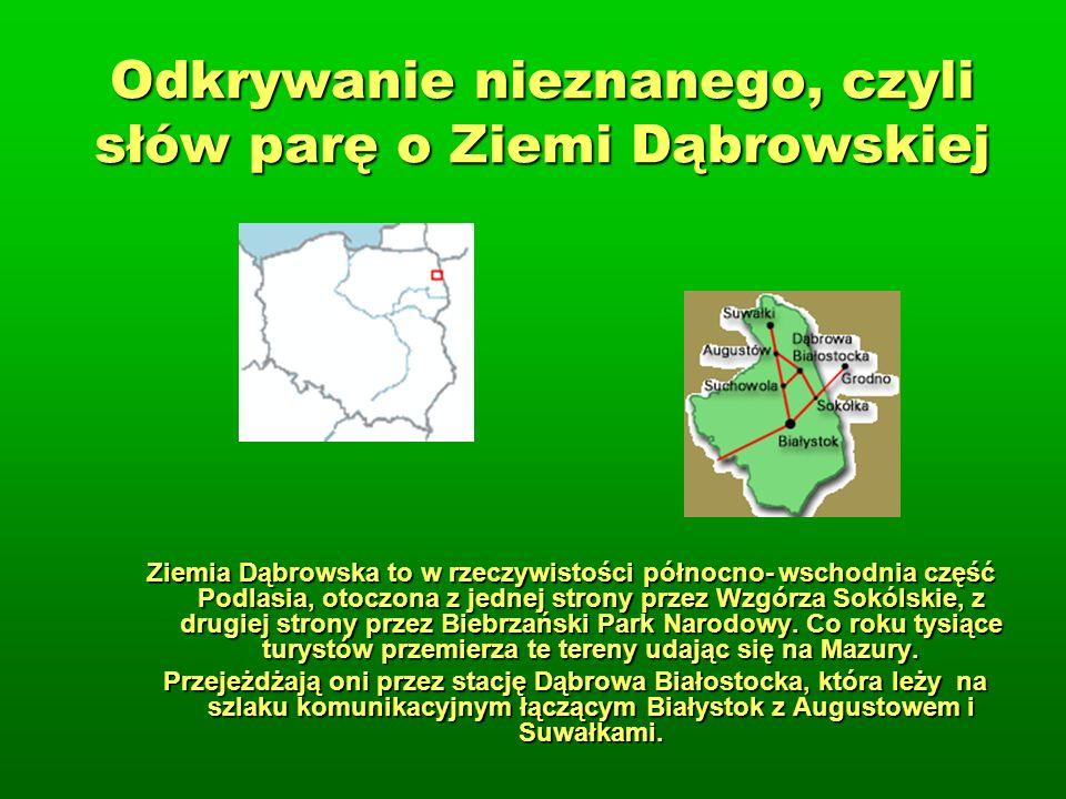 Odkrywanie nieznanego, czyli słów parę o Ziemi Dąbrowskiej Ziemia Dąbrowska to w rzeczywistości północno- wschodnia część Podlasia, otoczona z jednej strony przez Wzgórza Sokólskie, z drugiej strony przez Biebrzański Park Narodowy.