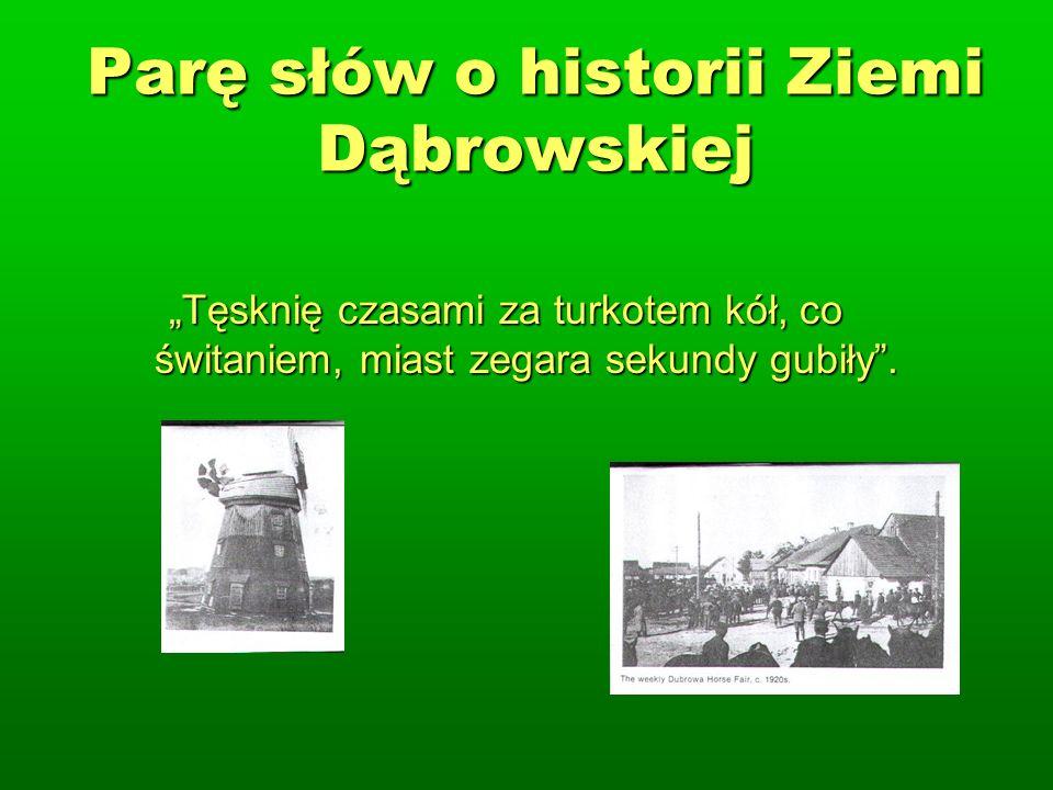 Parę słów o historii Ziemi Dąbrowskiej Tęsknię czasami za turkotem kół, co świtaniem, miast zegara sekundy gubiły.