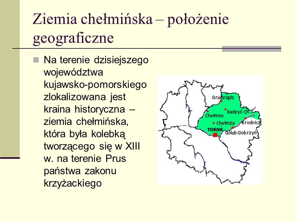 Ziemia chełmińska – położenie geograficzne Na terenie dzisiejszego województwa kujawsko-pomorskiego zlokalizowana jest kraina historyczna – ziemia che