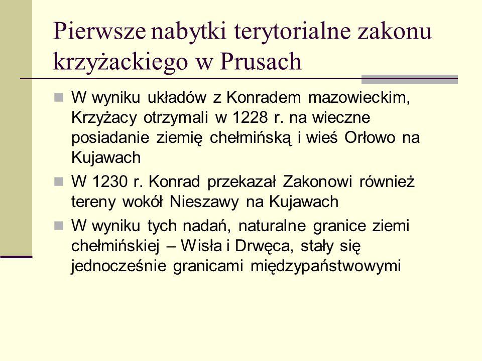 Pierwsze nabytki terytorialne zakonu krzyżackiego w Prusach W wyniku układów z Konradem mazowieckim, Krzyżacy otrzymali w 1228 r. na wieczne posiadani