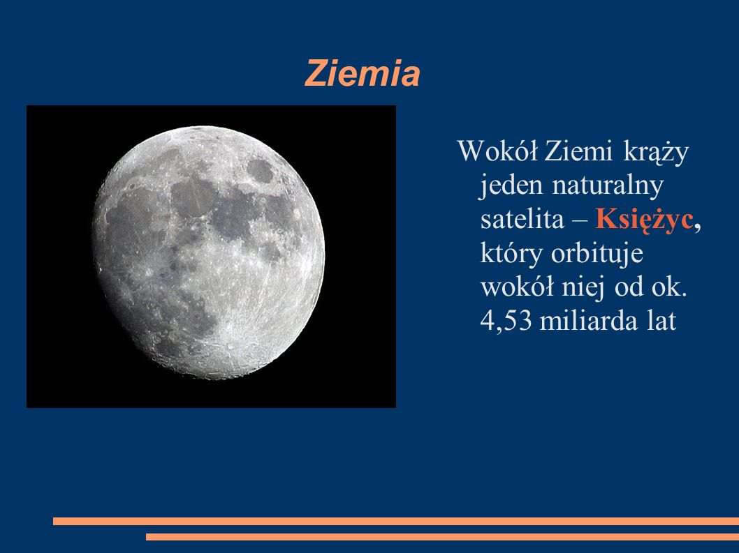 Ziemia Wokół Ziemi krąży jeden naturalny satelita – Księżyc, który orbituje wokół niej od ok.