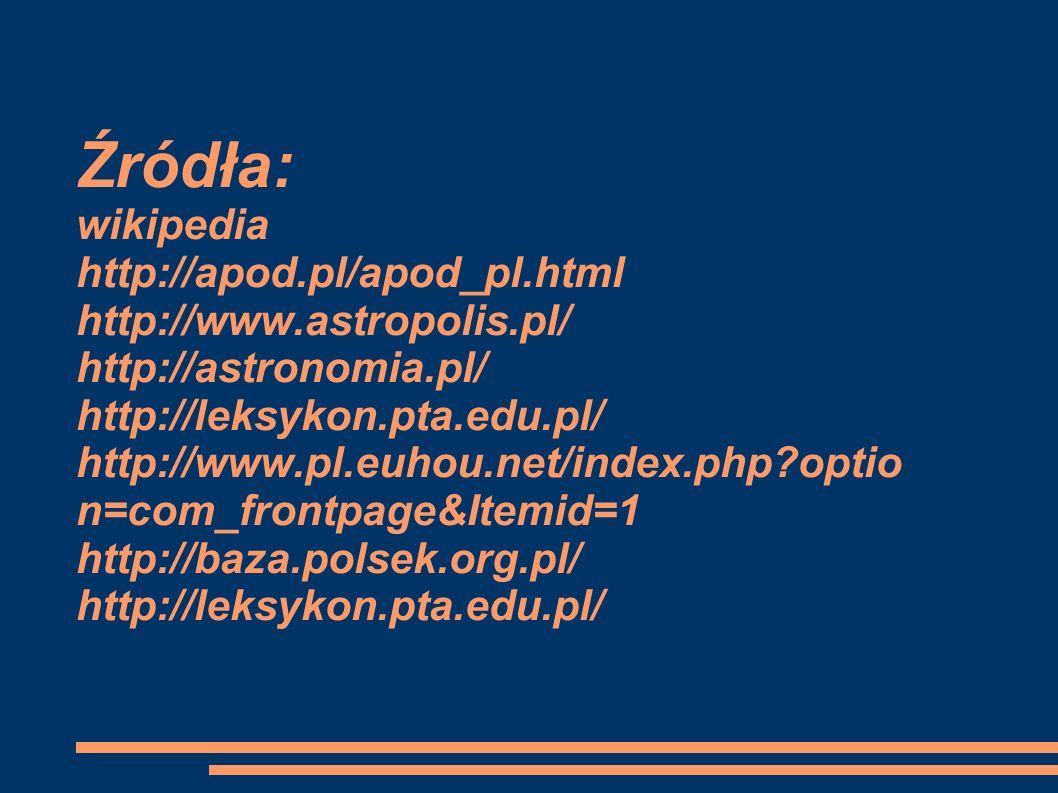 Źródła: wikipedia http://apod.pl/apod_pl.html http://www.astropolis.pl/ http://astronomia.pl/ http://leksykon.pta.edu.pl/ http://www.pl.euhou.net/index.php?optio n=com_frontpage&Itemid=1 http://baza.polsek.org.pl/ http://leksykon.pta.edu.pl/