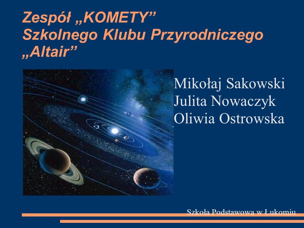 Zespół KOMETY Szkolnego Klubu Przyrodniczego Altair Mikołaj Sakowski Julita Nowaczyk Oliwia Ostrowska Szkoła Podstawowa w Łukomiu