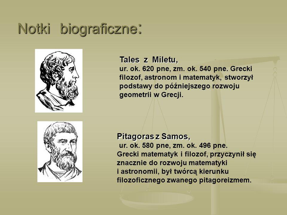 Notki biograficzne : Tales z Miletu, ur. ok. 620 pne, zm. ok. 540 pne. Grecki filozof, astronom i matematyk, stworzył podstawy do późniejszego rozwoju