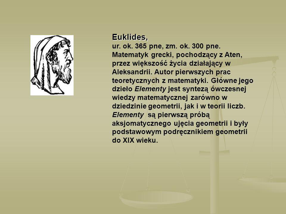 Euklides, Euklides, ur. ok. 365 pne, zm. ok. 300 pne. Matematyk grecki, pochodzący z Aten, przez większość życia działający w Aleksandrii. Autor pierw