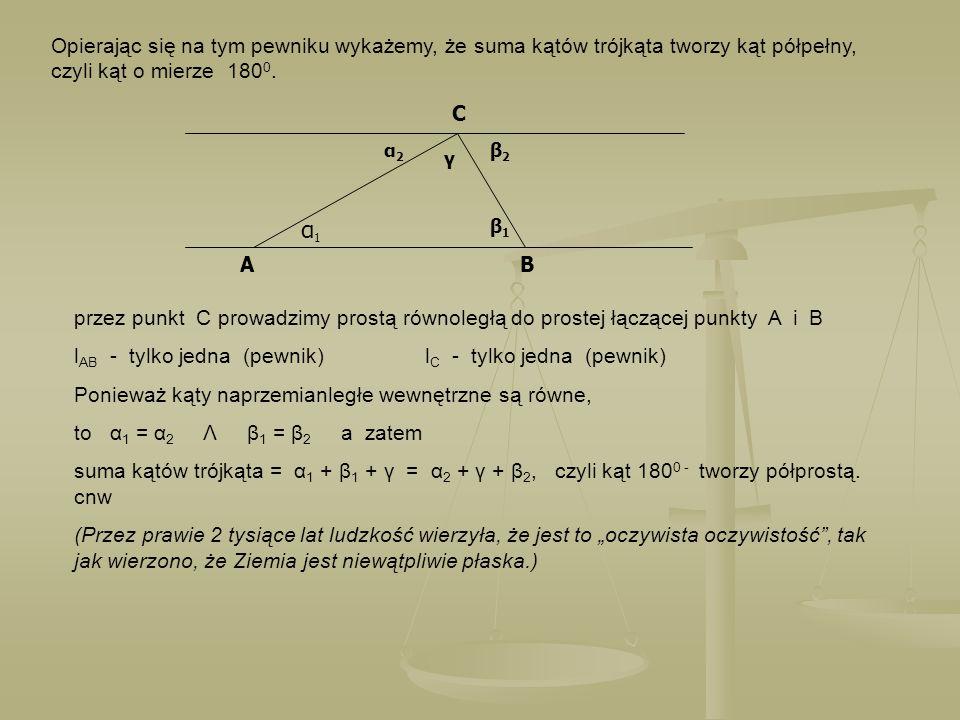 Opierając się na tym pewniku wykażemy, że suma kątów trójkąta tworzy kąt półpełny, czyli kąt o mierze 180 0. AB C α2α2 α1α1 γ β2β2 β1β1 przez punkt C