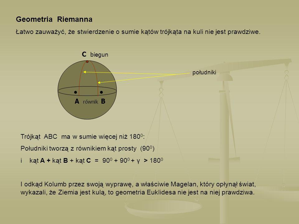 Geometria Riemanna Łatwo zauważyć, że stwierdzenie o sumie kątów trójkąta na kuli nie jest prawdziwe. C biegun A równik B południki Trójkąt ABC ma w s
