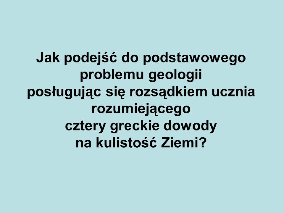 Jak podejść do podstawowego problemu geologii posługując się rozsądkiem ucznia rozumiejącego cztery greckie dowody na kulistość Ziemi?