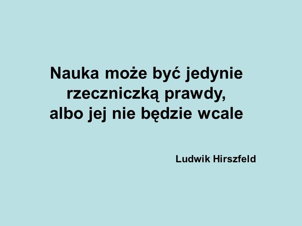 Nauka może być jedynie rzeczniczką prawdy, albo jej nie będzie wcale Ludwik Hirszfeld