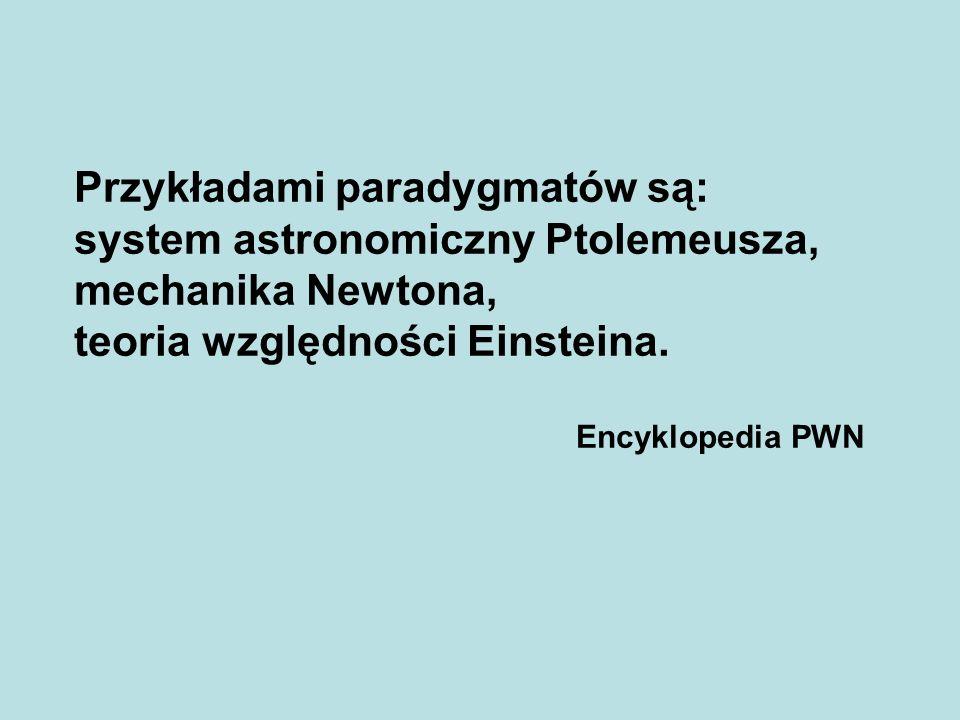 Przykładami paradygmatów są: system astronomiczny Ptolemeusza, mechanika Newtona, teoria względności Einsteina. Encyklopedia PWN