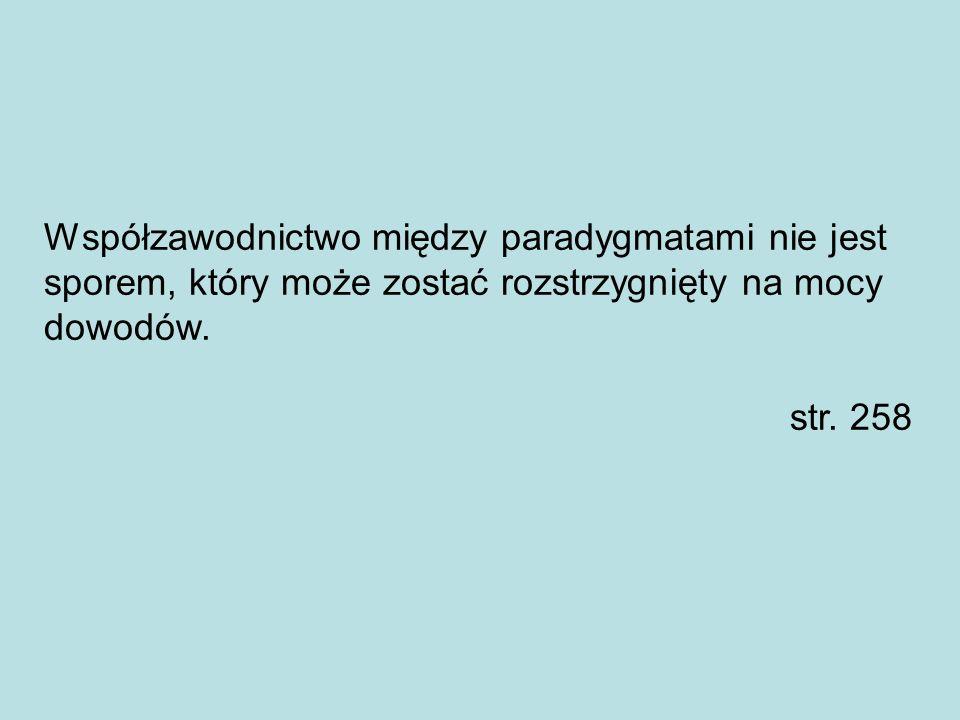 Współzawodnictwo między paradygmatami nie jest sporem, który może zostać rozstrzygnięty na mocy dowodów. str. 258