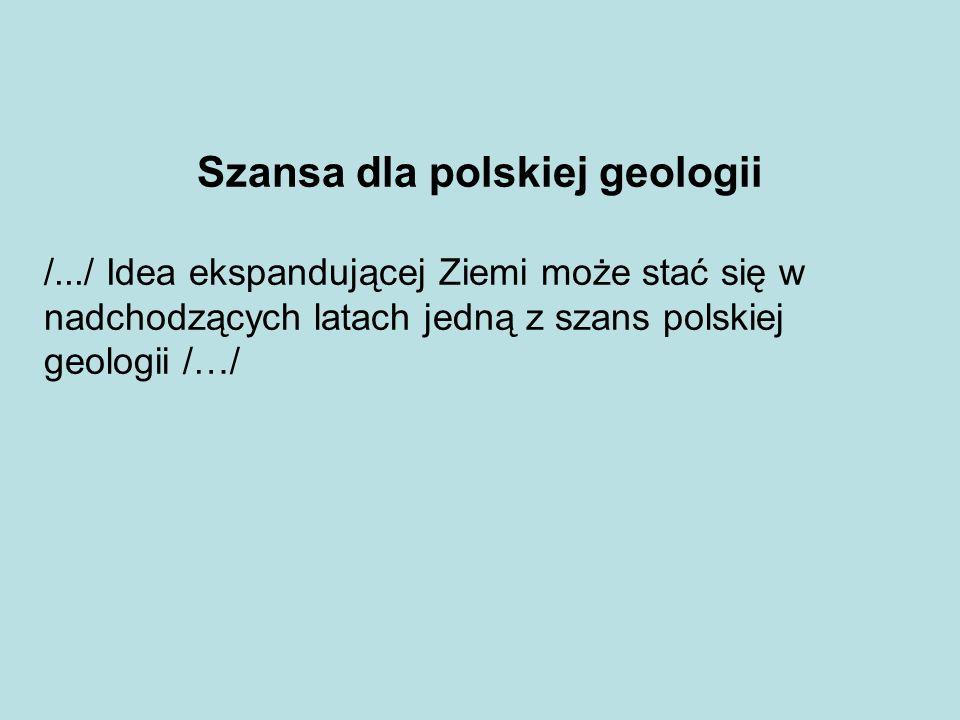 Szansa dla polskiej geologii /.../ Idea ekspandującej Ziemi może stać się w nadchodzących latach jedną z szans polskiej geologii /…/