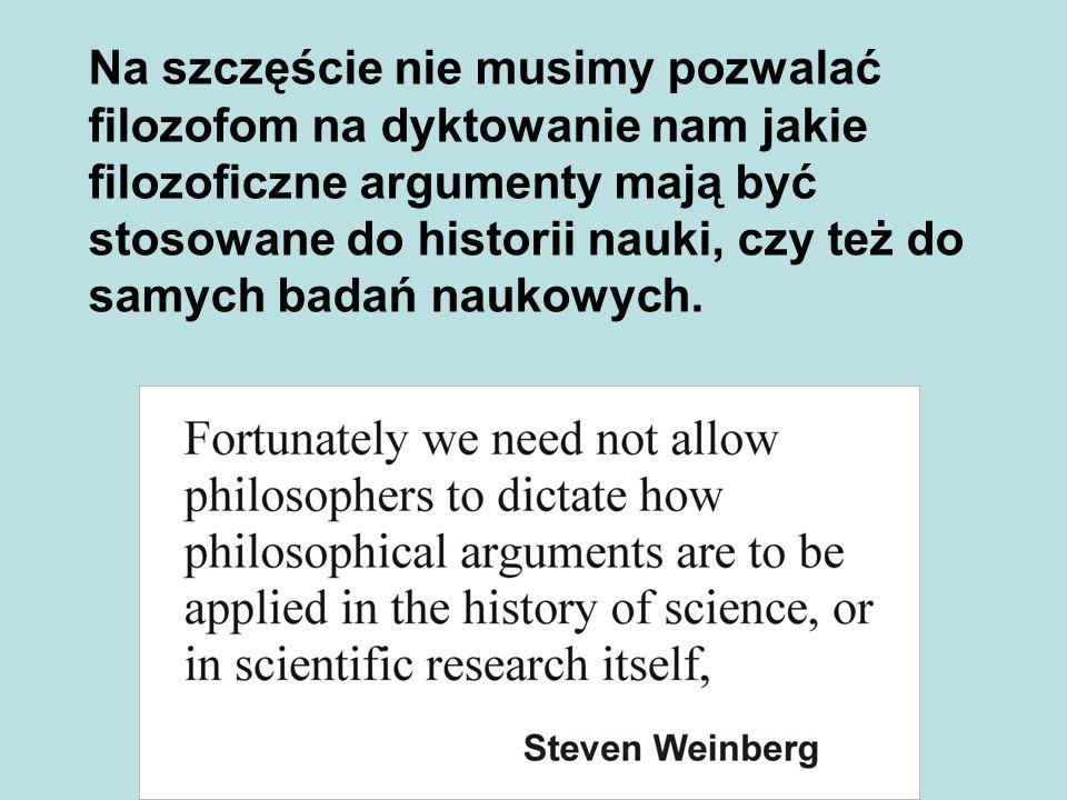Na szczęście nie musimy pozwalać filozofom na dyktowanie nam jakie filozoficzne argumenty mają być stosowane do historii nauki, czy też do samych bada