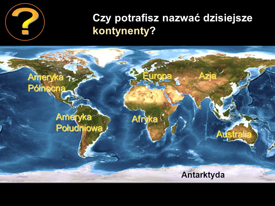 Ameryka Południowa Ameryka Północna Afryka EuropaAzja Australia Antarktyda Czy potrafisz nazwać dzisiejsze kontynenty?