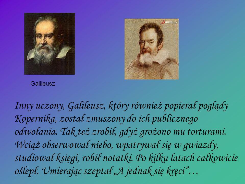 Inny uczony, Galileusz, który również popierał poglądy Kopernika, został zmuszony do ich publicznego odwołania. Tak też zrobił, gdyż grożono mu tortur