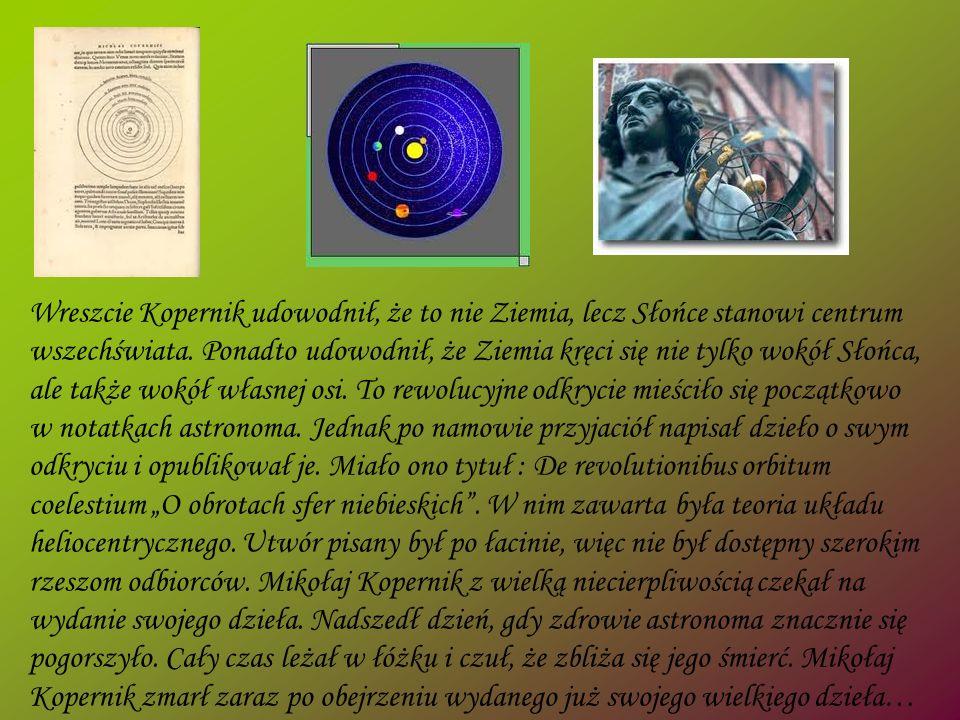 Wreszcie Kopernik udowodnił, że to nie Ziemia, lecz Słońce stanowi centrum wszechświata. Ponadto udowodnił, że Ziemia kręci się nie tylko wokół Słońca