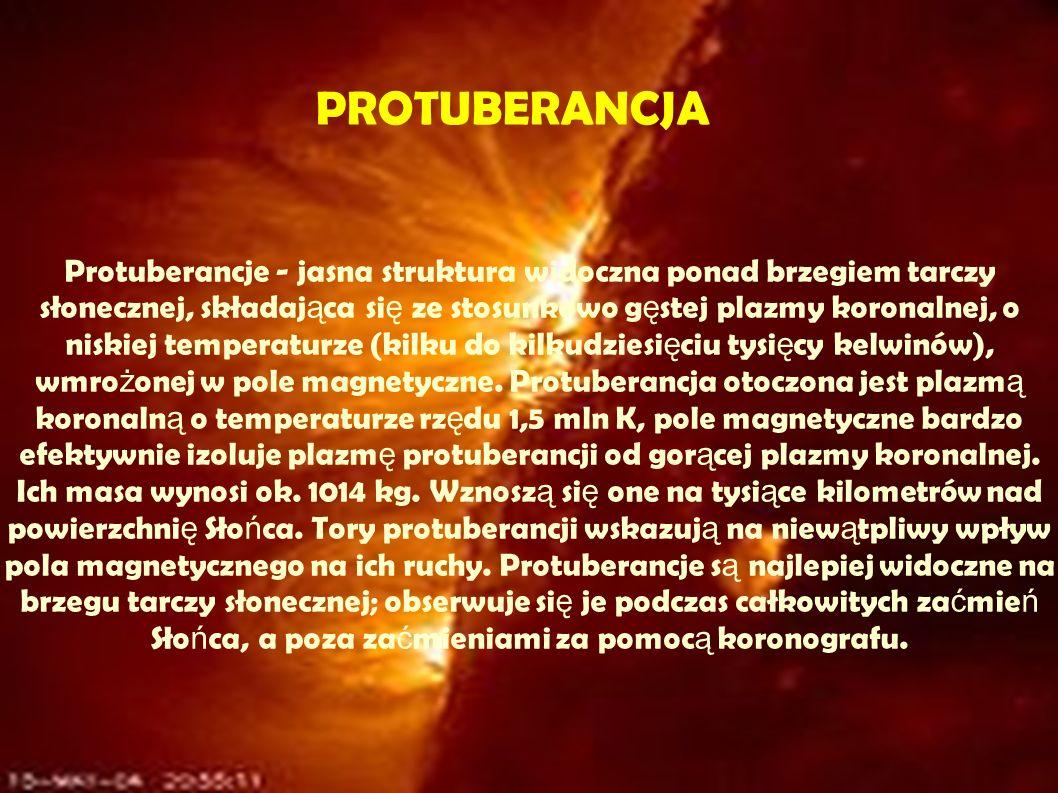 Protuberancje - jasna struktura widoczna ponad brzegiem tarczy słonecznej, składaj ą ca si ę ze stosunkowo g ę stej plazmy koronalnej, o niskiej temperaturze (kilku do kilkudziesi ę ciu tysi ę cy kelwinów), wmro ż onej w pole magnetyczne.