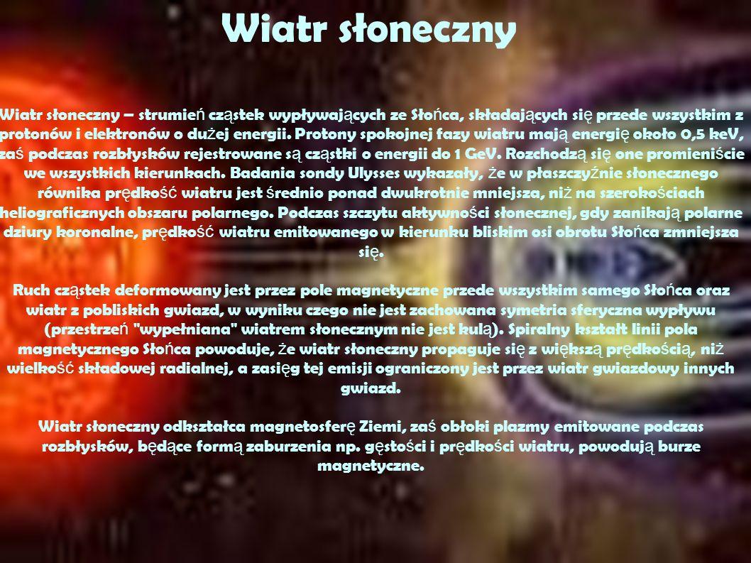 Wiatr słoneczny – strumie ń cz ą stek wypływaj ą cych ze Sło ń ca, składaj ą cych si ę przede wszystkim z protonów i elektronów o du ż ej energii.