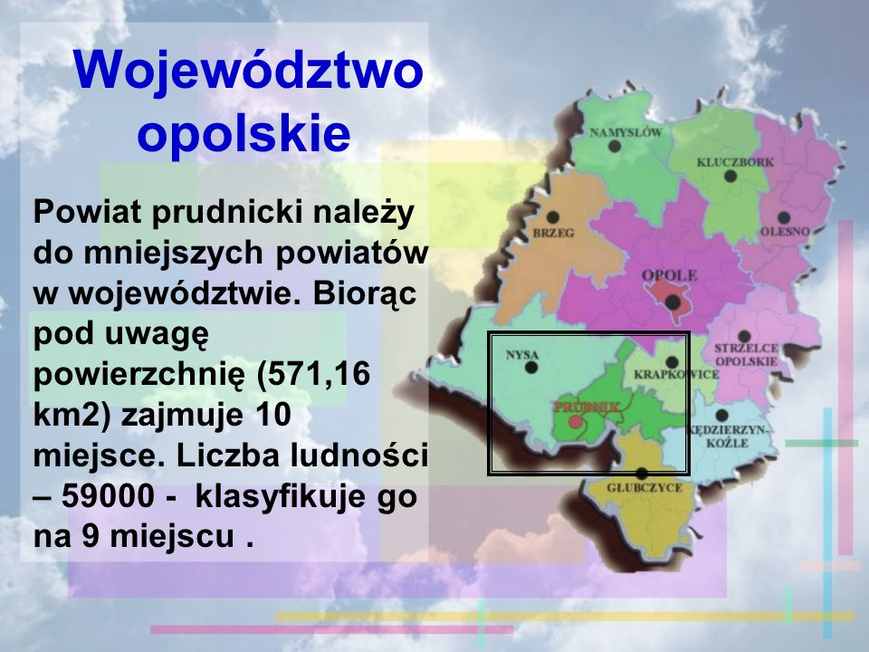 Województwo opolskie Powiat prudnicki należy do mniejszych powiatów w województwie. Biorąc pod uwagę powierzchnię (571,16 km2) zajmuje 10 miejsce. Lic