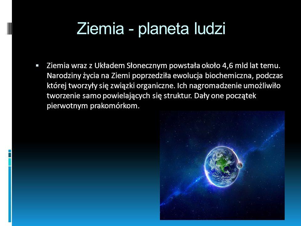Ziemia - planeta ludzi Ziemia wraz z Układem Słonecznym powstała około 4,6 mld lat temu. Narodziny życia na Ziemi poprzedziła ewolucja biochemiczna, p