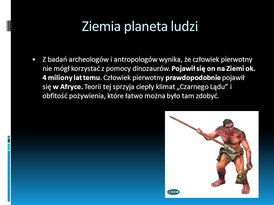 Ziemia planeta ludzi Z badań archeologów i antropologów wynika, że człowiek pierwotny nie mógł korzystać z pomocy dinozaurów. Pojawił się on na Ziemi