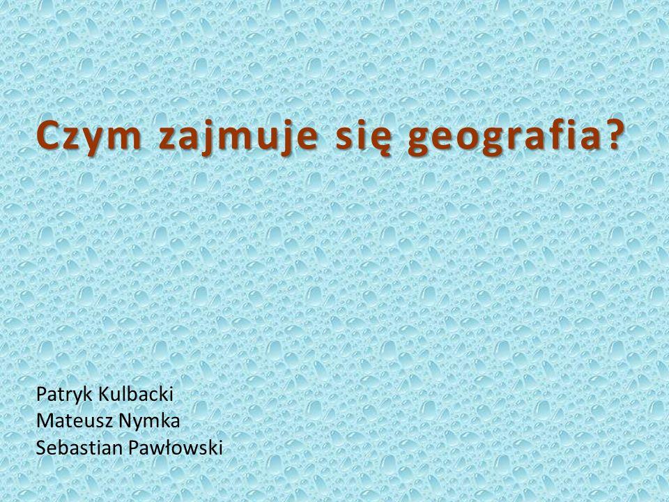 Czym zajmuje się geografia? Patryk Kulbacki Mateusz Nymka Sebastian Pawłowski