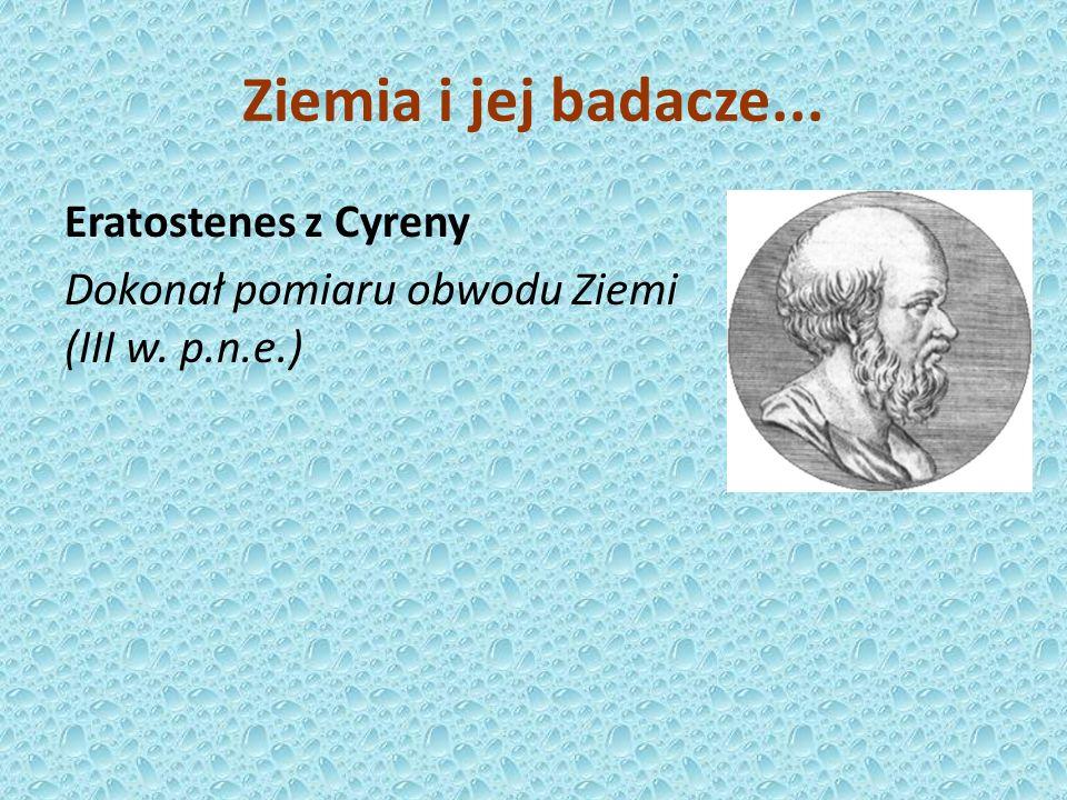 Eratostenes z Cyreny Dokonał pomiaru obwodu Ziemi (III w. p.n.e.) Ziemia i jej badacze...