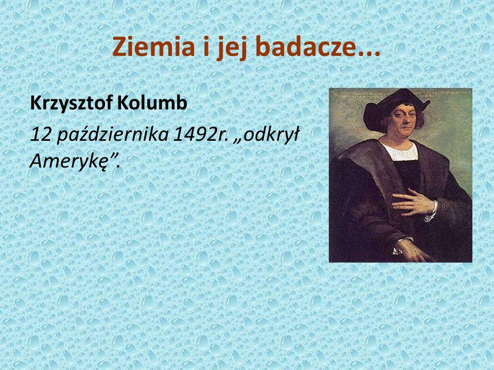 Krzysztof Kolumb 12 października 1492r. odkrył Amerykę. Ziemia i jej badacze...