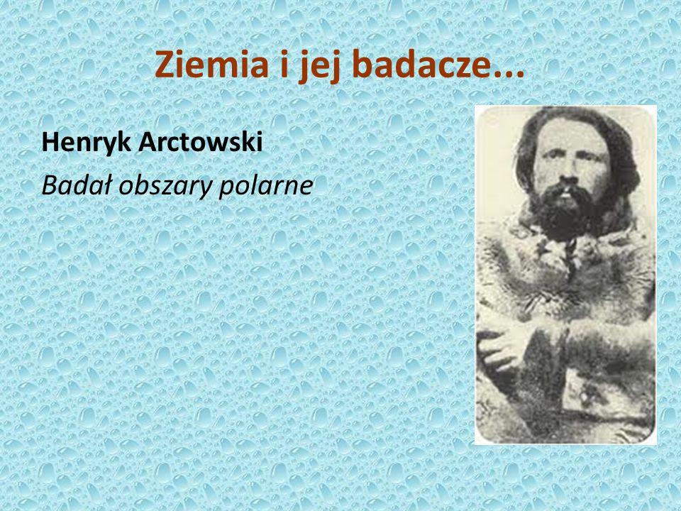 Henryk Arctowski Badał obszary polarne Ziemia i jej badacze...