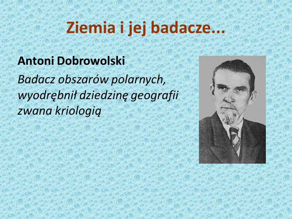 Antoni Dobrowolski Badacz obszarów polarnych, wyodrębnił dziedzinę geografii zwana kriologią Ziemia i jej badacze...