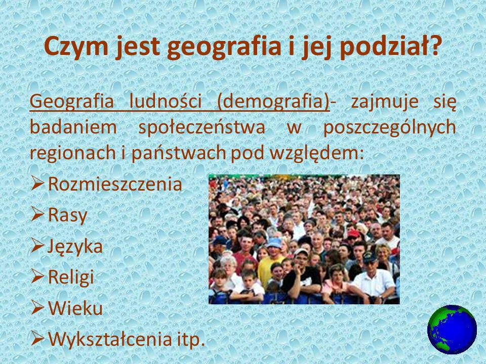 Geografia ludności (demografia)- zajmuje się badaniem społeczeństwa w poszczególnych regionach i państwach pod względem: Rozmieszczenia Rasy Języka Religi Wieku Wykształcenia itp.