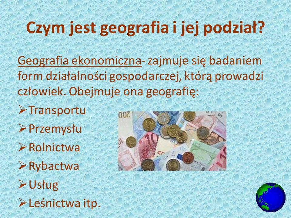 Geografia ekonomiczna- zajmuje się badaniem form działalności gospodarczej, którą prowadzi człowiek.
