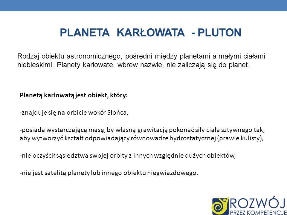 PLANETA KARŁOWATA - PLUTON Rodzaj obiektu astronomicznego, pośredni między planetami a małymi ciałami niebieskimi. Planety karłowate, wbrew nazwie, ni