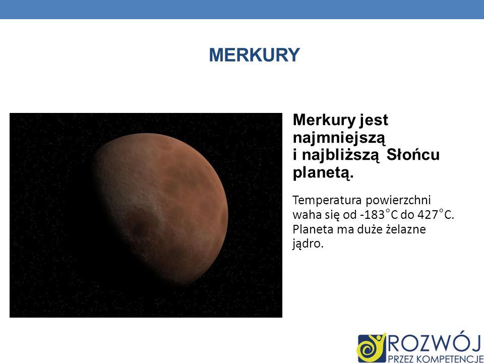 MERKURY Merkury jest najmniejszą i najbliższą Słońcu planetą. Temperatura powierzchni waha się od -183°C do 427°C. Planeta ma duże żelazne jądro.