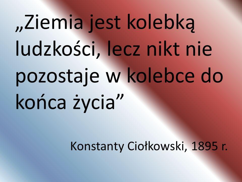Ziemia jest kolebką ludzkości, lecz nikt nie pozostaje w kolebce do końca życia Konstanty Ciołkowski, 1895 r.