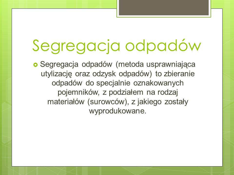 Segregacja odpadów Segregacja odpadów (metoda usprawniająca utylizację oraz odzysk odpadów) to zbieranie odpadów do specjalnie oznakowanych pojemników