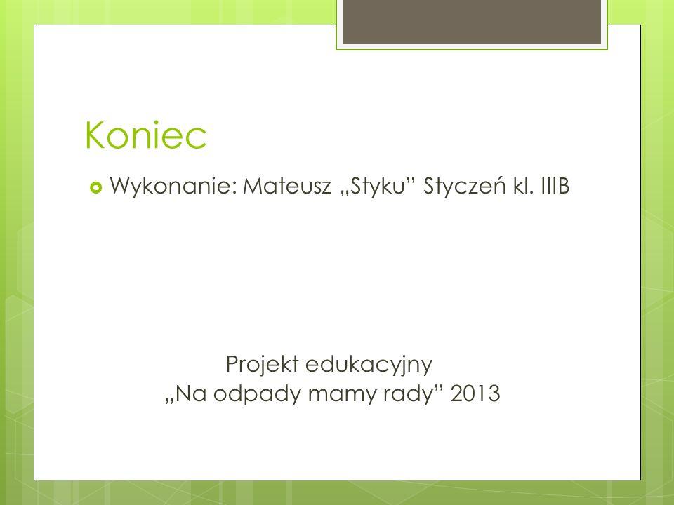 Koniec Wykonanie: Mateusz Styku Styczeń kl. IIIB Projekt edukacyjny Na odpady mamy rady 2013