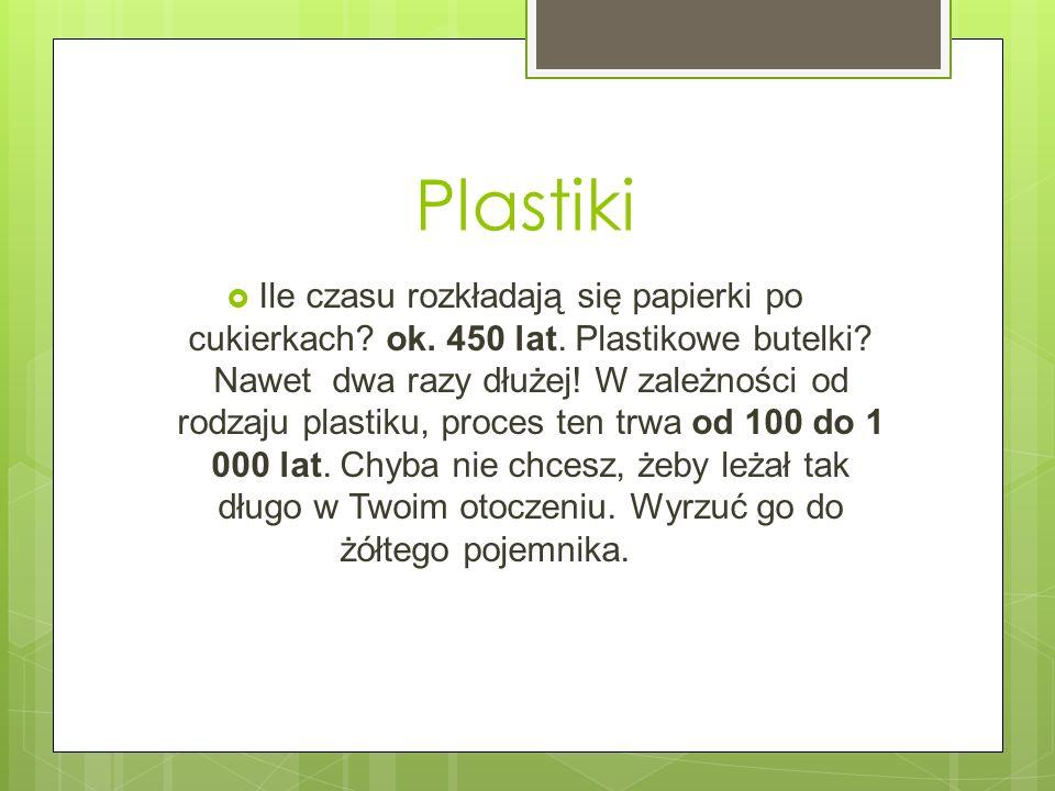 Plastiki Ile czasu rozkładają się papierki po cukierkach? ok. 450 lat. Plastikowe butelki? Nawet dwa razy dłużej! W zależności od rodzaju plastiku, pr
