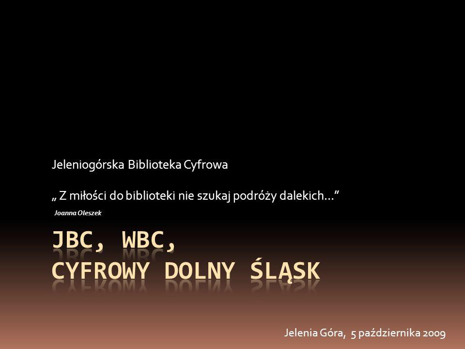Jeleniogórska Biblioteka Cyfrowa Z miłości do biblioteki nie szukaj podróży dalekich… Joanna Oleszek Jelenia Góra, 5 października 2009