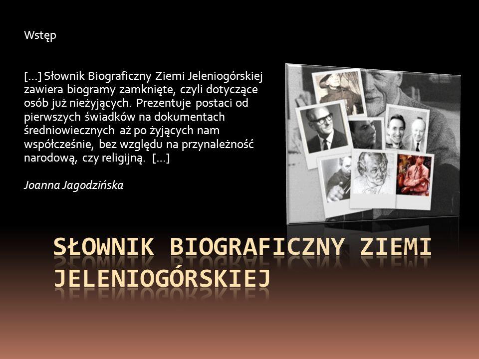 Wstęp […] Słownik Biograficzny Ziemi Jeleniogórskiej zawiera biogramy zamknięte, czyli dotyczące osób już nieżyjących. Prezentuje postaci od pierwszyc